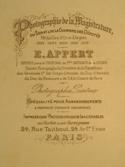 "Eugène Appert inscription from rear of photograph: ""Photographer of Magistrature, the Senate and the Chamber of Deputies, Gold and Silver medals 1853, 1865, 1867, 1878 - E. Appert - Expert at the Court of First Instance of the Seine - Painter/Photographer of the President of the Republic, of the Generals and the Army Corps of the Duke of Aumale, the Duke of Nemours and His Excellency the Count of Paris - Photography Painting - Specialization for enlargements & instant children's portraits - Photographic prints that are impervious to charcoal and greasy inks –24, rue Taitbout, 24, on the first floor - Paris"